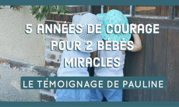 Le témoignage de Pauline : 5 années de courage pour deux bébés miracles