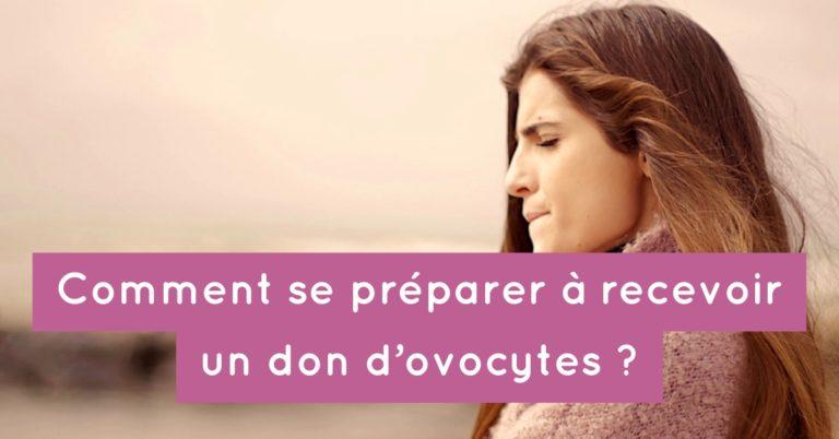 Comment se préparer à recevoir un don d'ovocytes ?