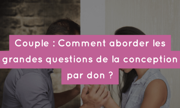 Couple : Comment aborder les grandes questions de la conception par don ?