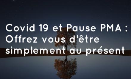COVID-19 et Pause PMA : Offrez vous d'être simplement au présent