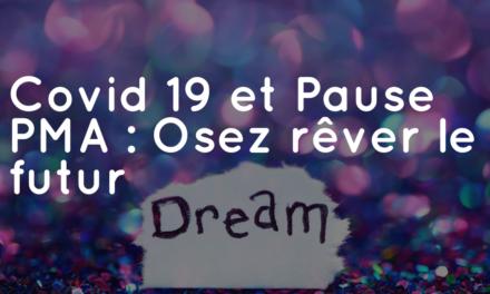 Covid 19 et Pause PMA : Osez rêver le futur