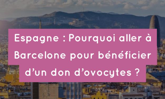 Espagne : Pourquoi aller à Barcelone pour bénéficier d'un don d'ovocytes ?
