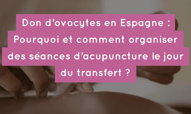 Don d'ovocytes en Espagne : Pourquoi et comment organiser des séances d'acupuncture le jour du transfert ?
