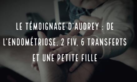 Le témoignage d'Audrey : de l'endométriose, 2 FIV, 6 transferts et une petite fille