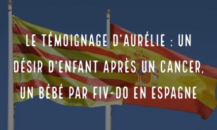Le témoignage d'Aurélie : un désir d'enfant après un cancer, un bébé par FIV-DO en Espagne
