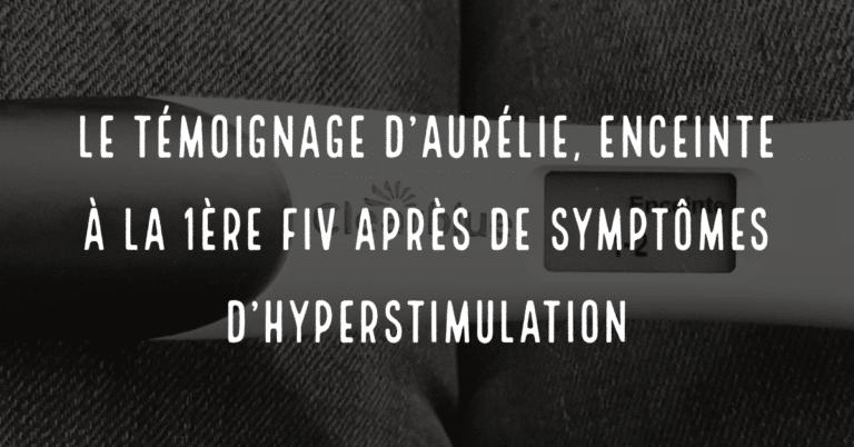 Le témoignage d'Aurélie, enceinte à la 1ère FIV après des symptomes d'hyperstimulation