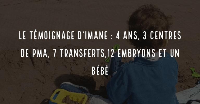 Le témoignage d'Imane : 4 ans, 3 centres de PMA, 7 transferts,12 embryons et un bébé