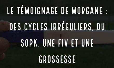 Le témoignage de morgane, des cycles irréguliers, du SOPK, une FIV et une grossesse