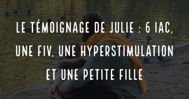 Le témoignage de Julie, 6 IAC, 1 FIV, une hyperstimulation et une petite fille