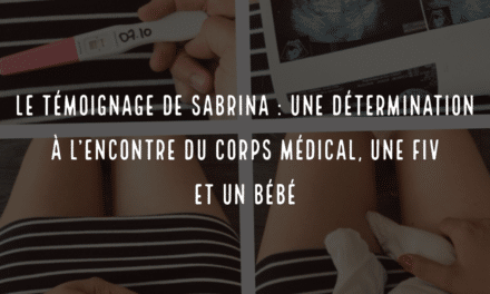 Le témoignage de Sabrina, une détermination à l'encontre du corps médical, une FIV et un bébé